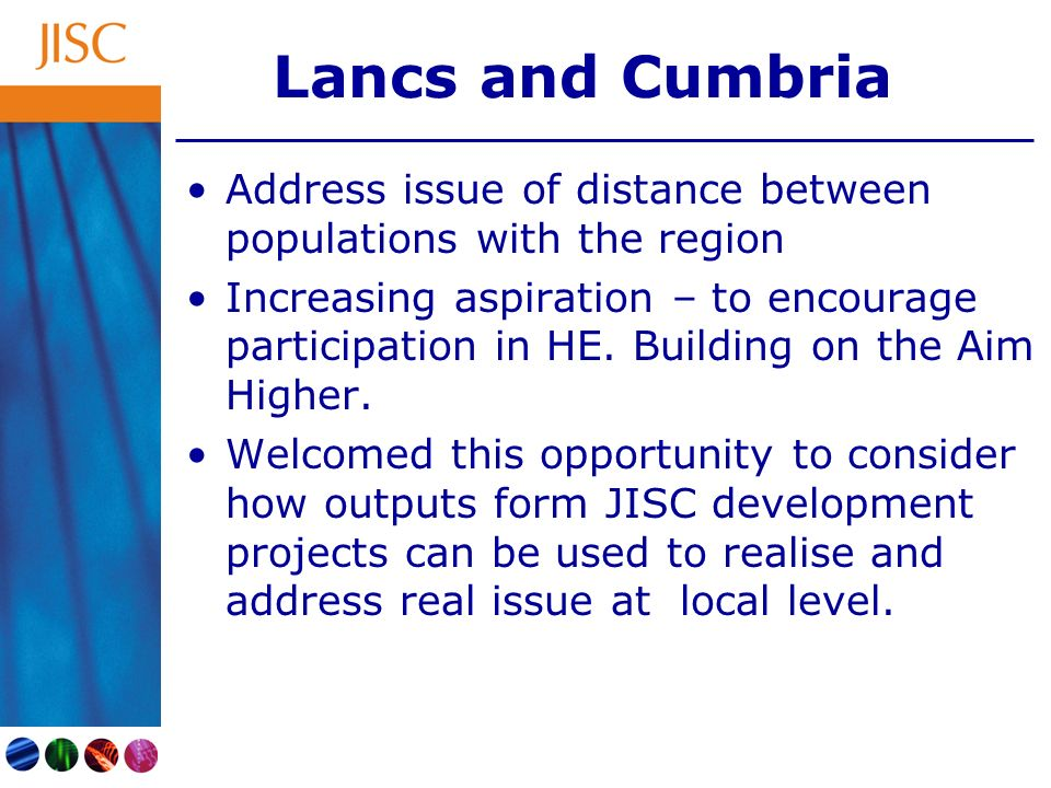 Lancs and Cumbria Address issue of distance between populations with the region Increasing aspiration – to encourage participation in HE. Building on