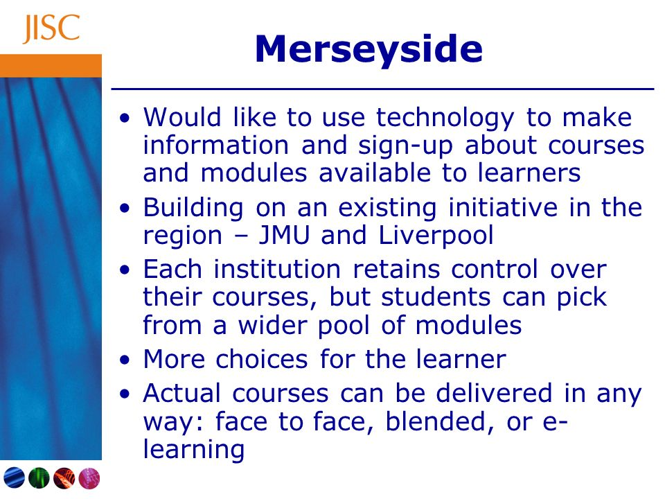 Merseyside Would like to use technology to make information and sign-up about courses and modules available to learners Building on an existing initiative in the region – JMU and Liverpool Each institution retains control over their courses, but students can pick from a wider pool of modules More choices for the learner Actual courses can be delivered in any way: face to face, blended, or e- learning
