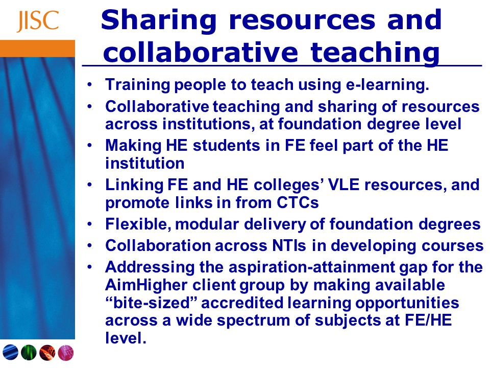 Sharing resources and collaborative teaching Training people to teach using e-learning. Collaborative teaching and sharing of resources across institu