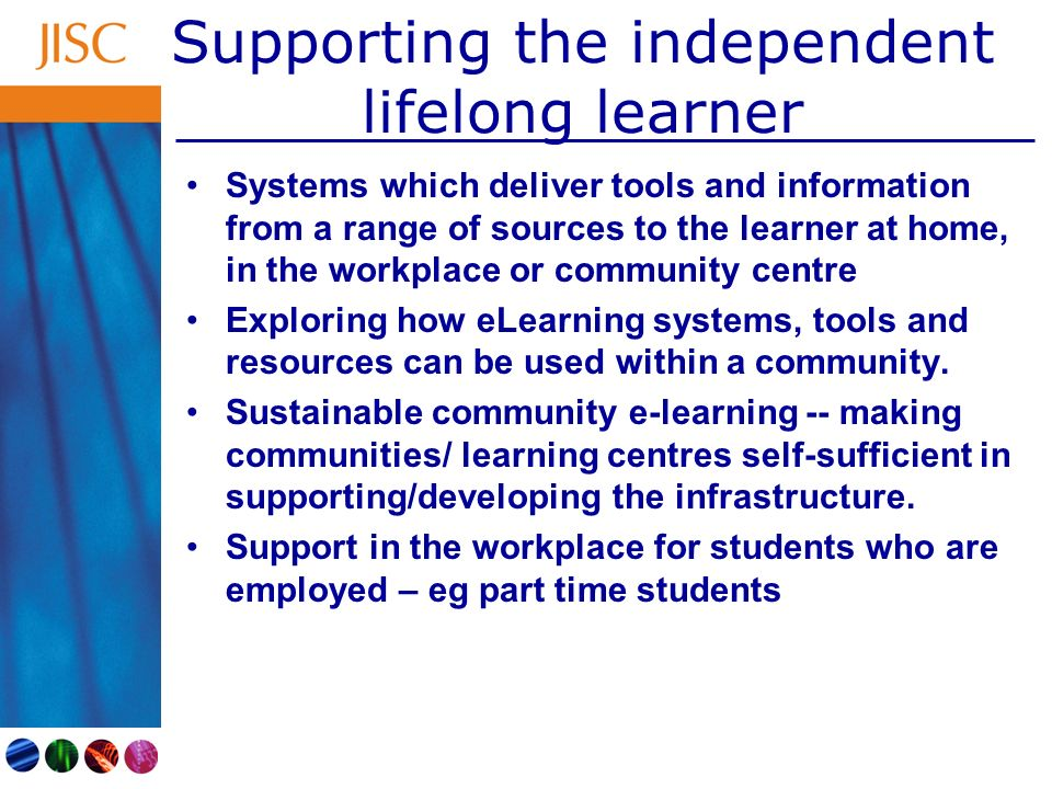 Supporting the independent lifelong learner Systems which deliver tools and information from a range of sources to the learner at home, in the workplace or community centre Exploring how eLearning systems, tools and resources can be used within a community.