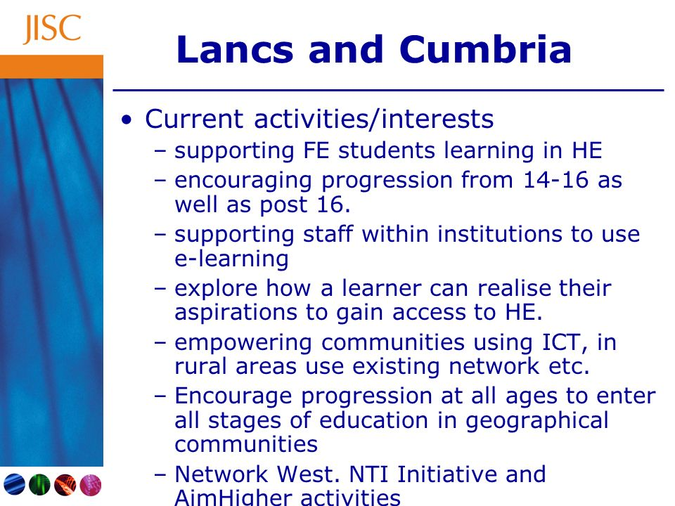 Lancs and Cumbria Current activities/interests –supporting FE students learning in HE –encouraging progression from 14-16 as well as post 16.