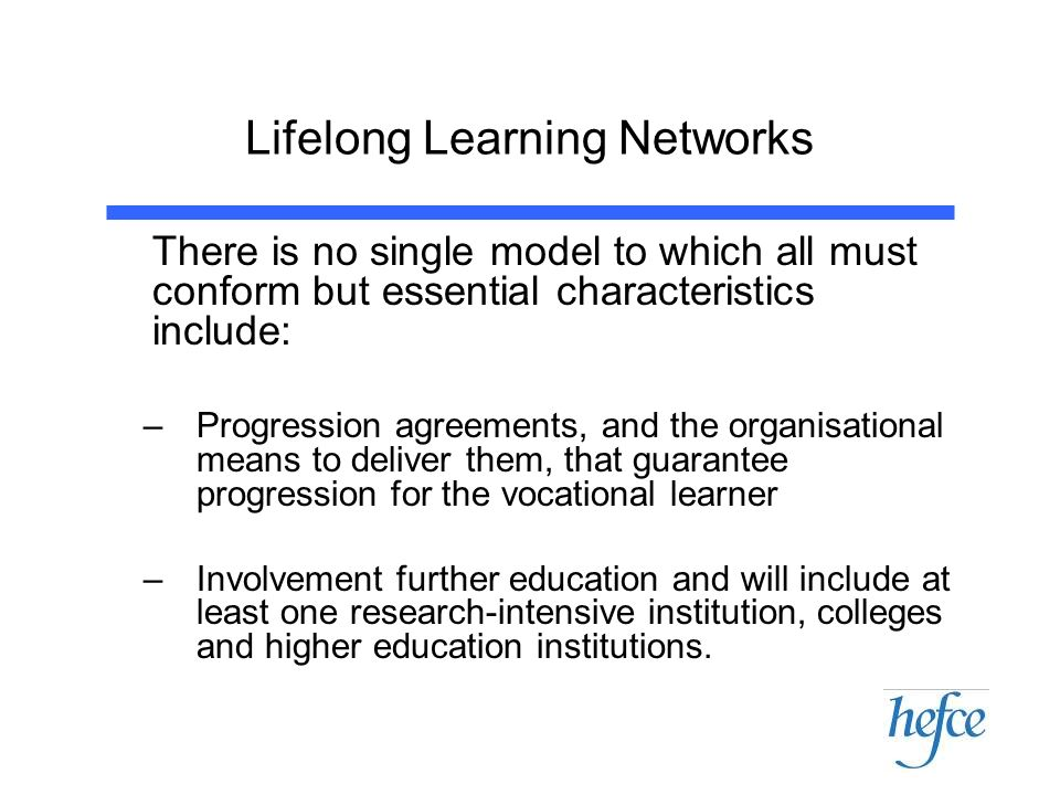 Lifelong Learning Networks There is no single model to which all must conform but essential characteristics include: –Progression agreements, and the
