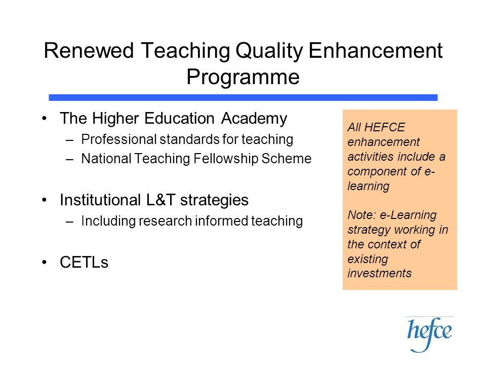 Renewed Teaching Quality Enhancement Programme The Higher Education Academy –Professional standards for teaching –National Teaching Fellowship Scheme Institutional L&T strategies –Including research informed teaching CETLs All HEFCE enhancement activities include a component of e- learning Note: e-Learning strategy working in the context of existing investments