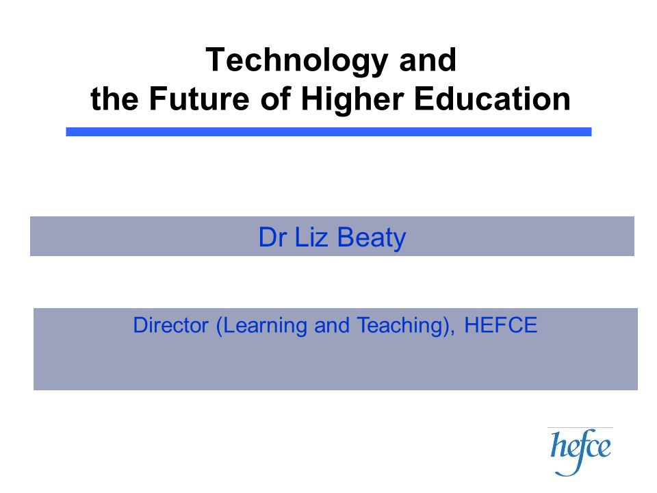 Technology and the Future of Higher Education Director (Learning and Teaching), HEFCE Dr Liz Beaty