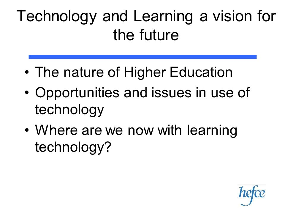 Technology and Learning a vision for the future The nature of Higher Education Opportunities and issues in use of technology Where are we now with lea