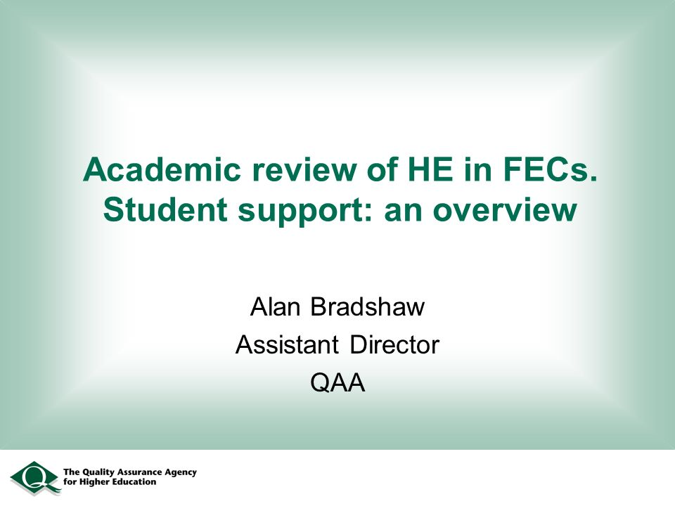 Academic review of HE in FECs. Student support: an overview Alan Bradshaw Assistant Director QAA