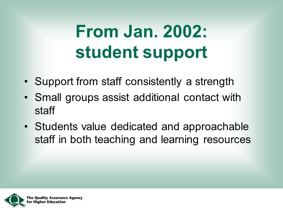 From Jan. 2002: student support Support from staff consistently a strength Small groups assist additional contact with staff Students value dedicated