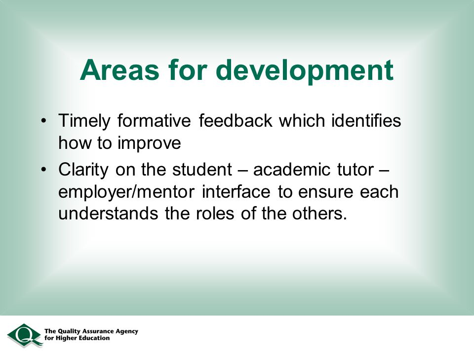 Areas for development Timely formative feedback which identifies how to improve Clarity on the student – academic tutor – employer/mentor interface to