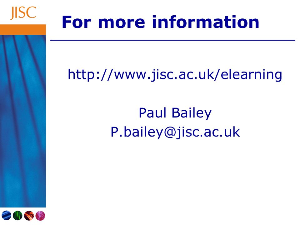 For more information http://www.jisc.ac.uk/elearning Paul Bailey P.bailey@jisc.ac.uk