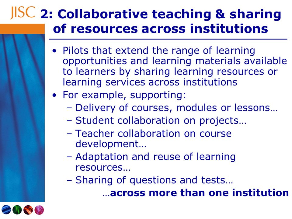 2: Collaborative teaching & sharing of resources across institutions Pilots that extend the range of learning opportunities and learning materials available to learners by sharing learning resources or learning services across institutions For example, supporting: –Delivery of courses, modules or lessons… –Student collaboration on projects… –Teacher collaboration on course development… –Adaptation and reuse of learning resources… –Sharing of questions and tests… …across more than one institution