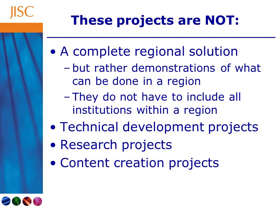 These projects are NOT: A complete regional solution –but rather demonstrations of what can be done in a region –They do not have to include all institutions within a region Technical development projects Research projects Content creation projects