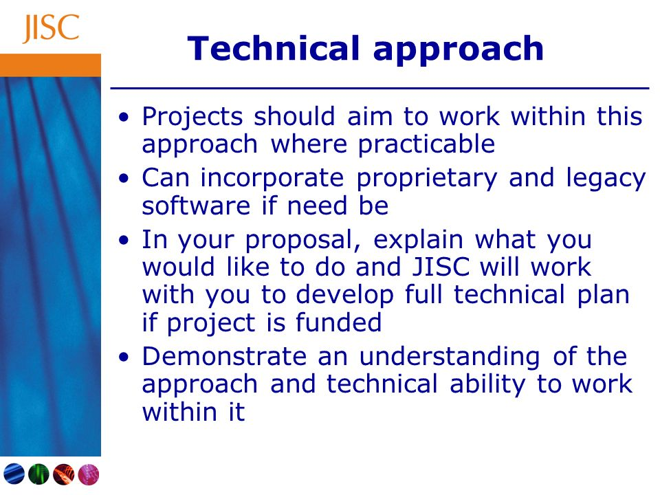 Technical approach Projects should aim to work within this approach where practicable Can incorporate proprietary and legacy software if need be In your proposal, explain what you would like to do and JISC will work with you to develop full technical plan if project is funded Demonstrate an understanding of the approach and technical ability to work within it