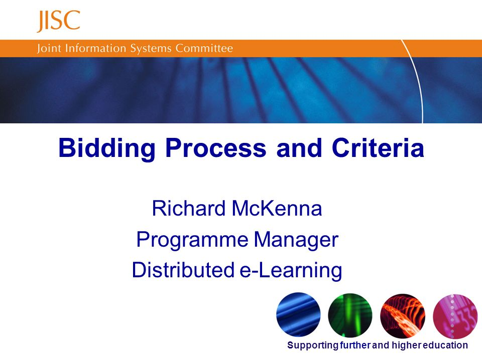Supporting further and higher education Bidding Process and Criteria Richard McKenna Programme Manager Distributed e-Learning