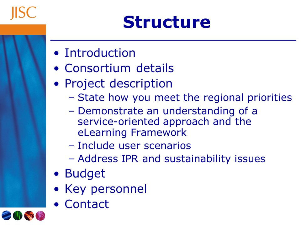 Structure Introduction Consortium details Project description –State how you meet the regional priorities –Demonstrate an understanding of a service-oriented approach and the eLearning Framework –Include user scenarios –Address IPR and sustainability issues Budget Key personnel Contact
