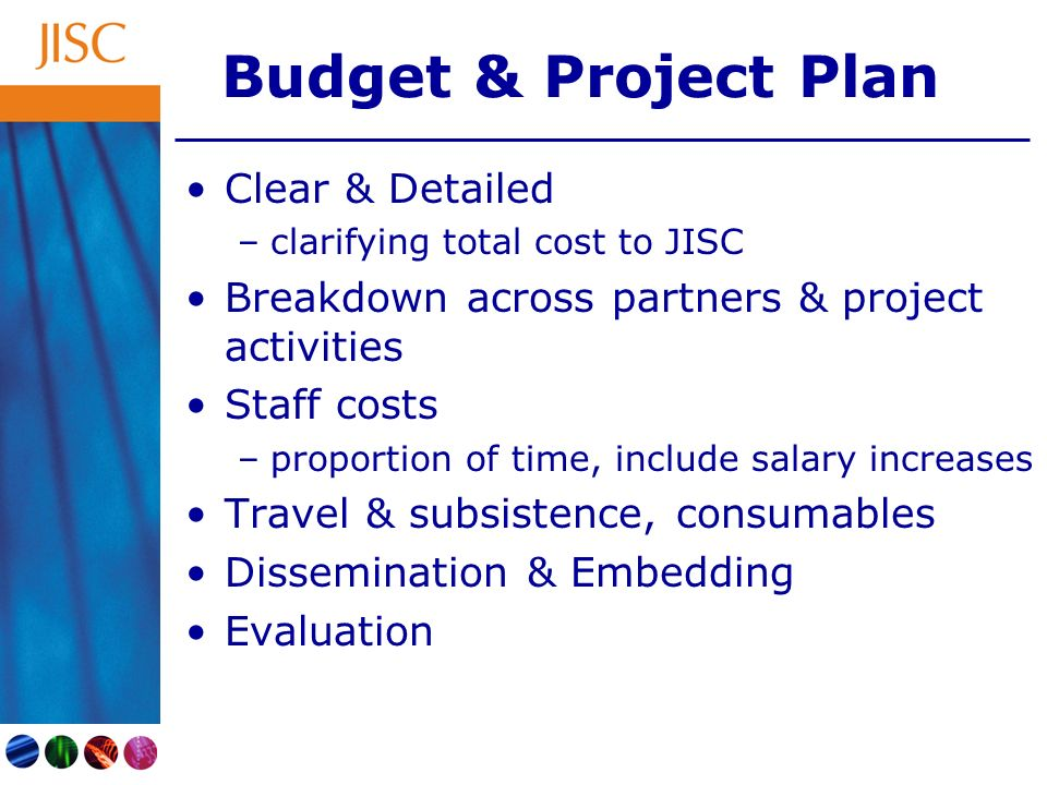 Budget & Project Plan Clear & Detailed –clarifying total cost to JISC Breakdown across partners & project activities Staff costs –proportion of time, include salary increases Travel & subsistence, consumables Dissemination & Embedding Evaluation