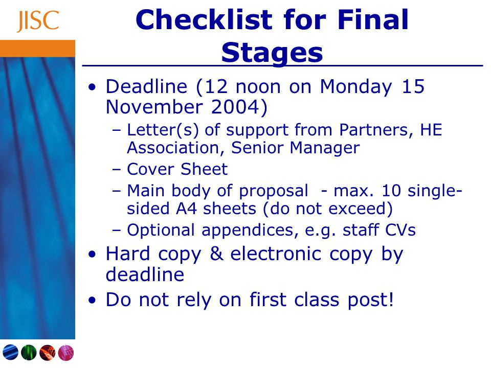 Checklist for Final Stages Deadline (12 noon on Monday 15 November 2004) –Letter(s) of support from Partners, HE Association, Senior Manager –Cover Sheet –Main body of proposal - max.