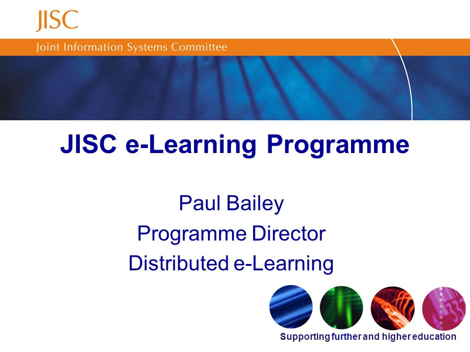 Supporting further and higher education JISC e-Learning Programme Paul Bailey Programme Director Distributed e-Learning