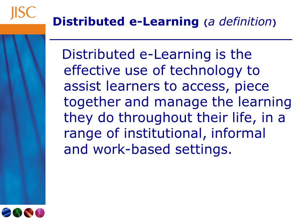 Distributed e-Learning ( a definition ) Distributed e-Learning is the effective use of technology to assist learners to access, piece together and manage the learning they do throughout their life, in a range of institutional, informal and work-based settings.