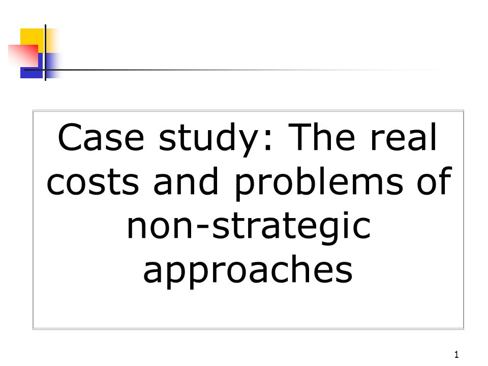 1 Case study: The real costs and problems of non-strategic approaches
