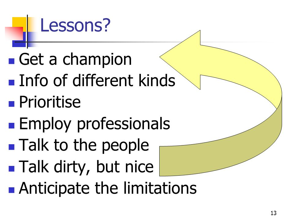 13 Lessons? Get a champion Info of different kinds Prioritise Employ professionals Talk to the people Talk dirty, but nice Anticipate the limitations