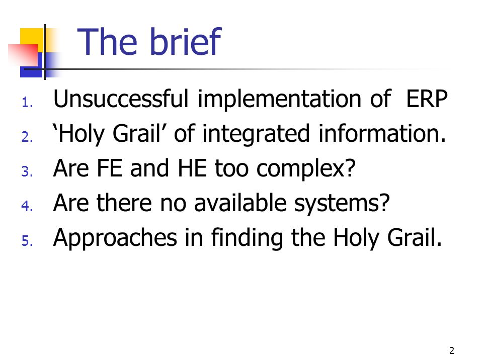 2 The brief 1. Unsuccessful implementation of ERP 2. Holy Grail of integrated information. 3. Are FE and HE too complex? 4. Are there no available sys