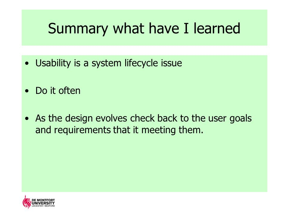 Summary what have I learned Usability is a system lifecycle issue Do it often As the design evolves check back to the user goals and requirements that it meeting them.