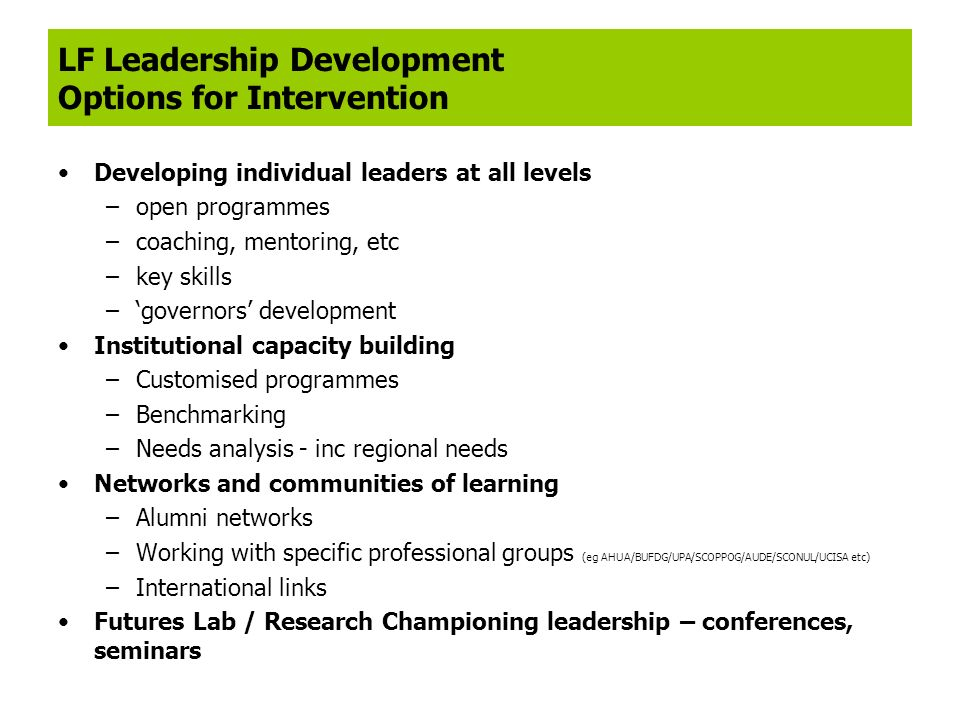 LF Leadership Development Options for Intervention Developing individual leaders at all levels –open programmes –coaching, mentoring, etc –key skills