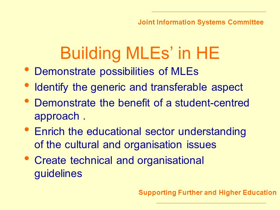 Joint Information Systems Committee Supporting Further and Higher Education Building MLEs in HE Demonstrate possibilities of MLEs Identify the generic