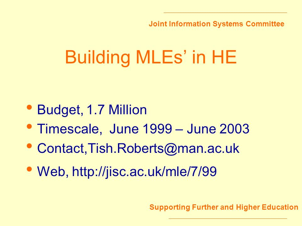 Joint Information Systems Committee Supporting Further and Higher Education Building MLEs in HE Budget,1.7 Million Timescale, June 1999 – June 2003 Co