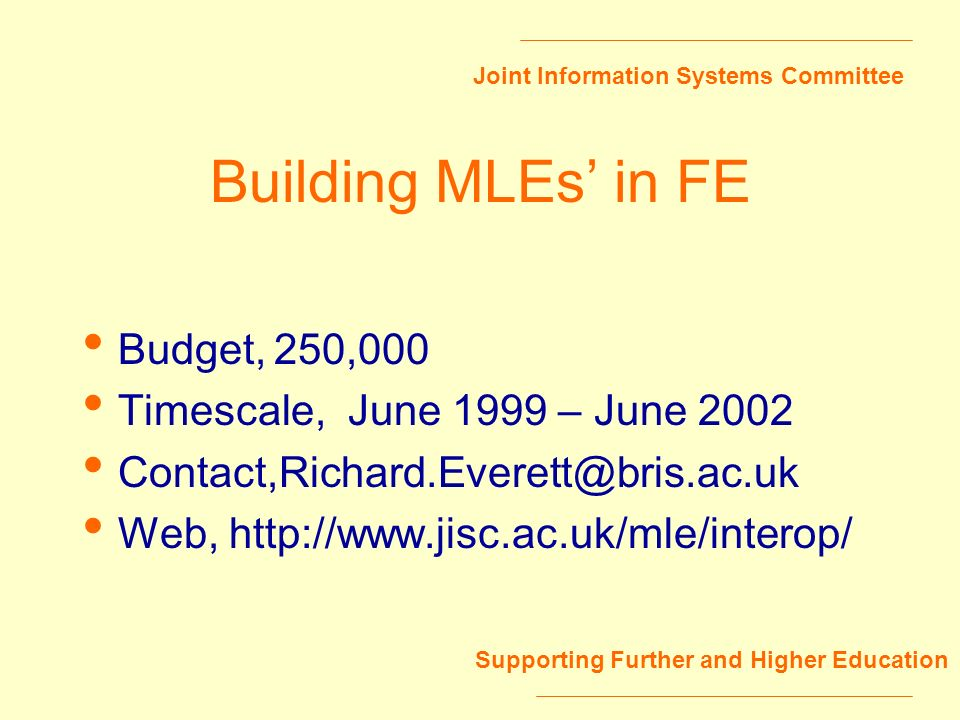 Joint Information Systems Committee Supporting Further and Higher Education Building MLEs in FE Budget,250,000 Timescale, June 1999 – June 2002 Contac