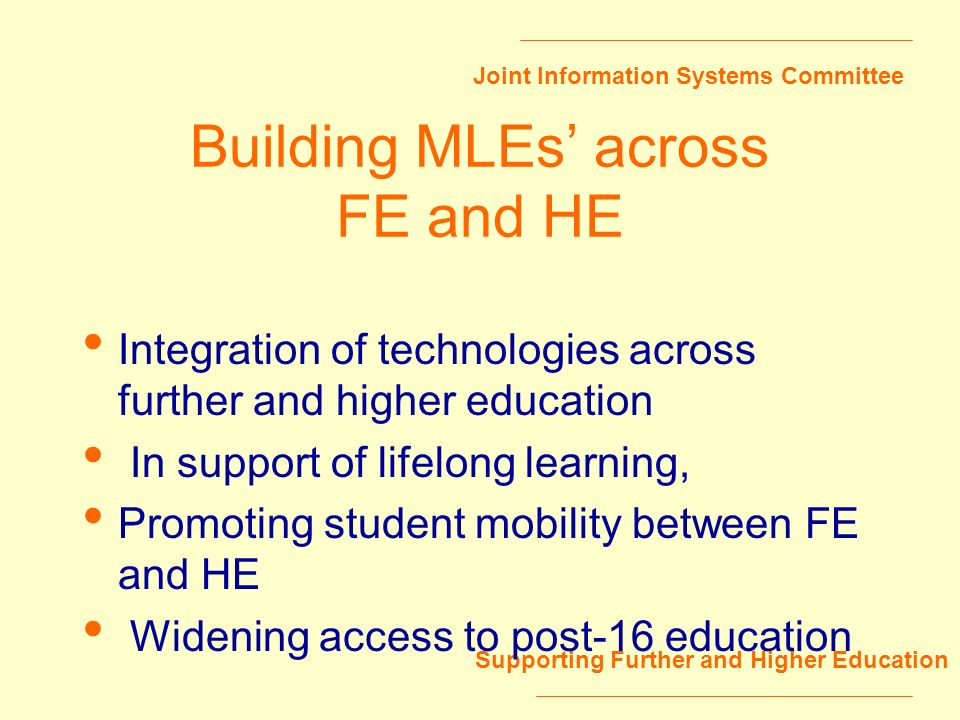 Joint Information Systems Committee Supporting Further and Higher Education Building MLEs across FE and HE Integration of technologies across further