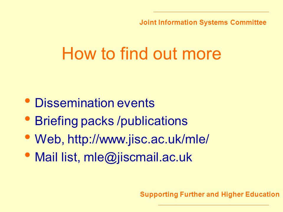 Joint Information Systems Committee Supporting Further and Higher Education How to find out more Dissemination events Briefing packs /publications Web
