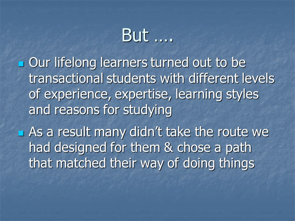 What actually happened … The students would approach the exercise in different ways depending on their expertise and experience The students would approach the exercise in different ways depending on their expertise and experience They would also approach it differently if their main motivation was to gain a qualification rather than expand their skills and knowledge They would also approach it differently if their main motivation was to gain a qualification rather than expand their skills and knowledge A further factor was their preferred mode of study; in particular whether they wanted to participate in the discussion forum or were happier to work alone A further factor was their preferred mode of study; in particular whether they wanted to participate in the discussion forum or were happier to work alone