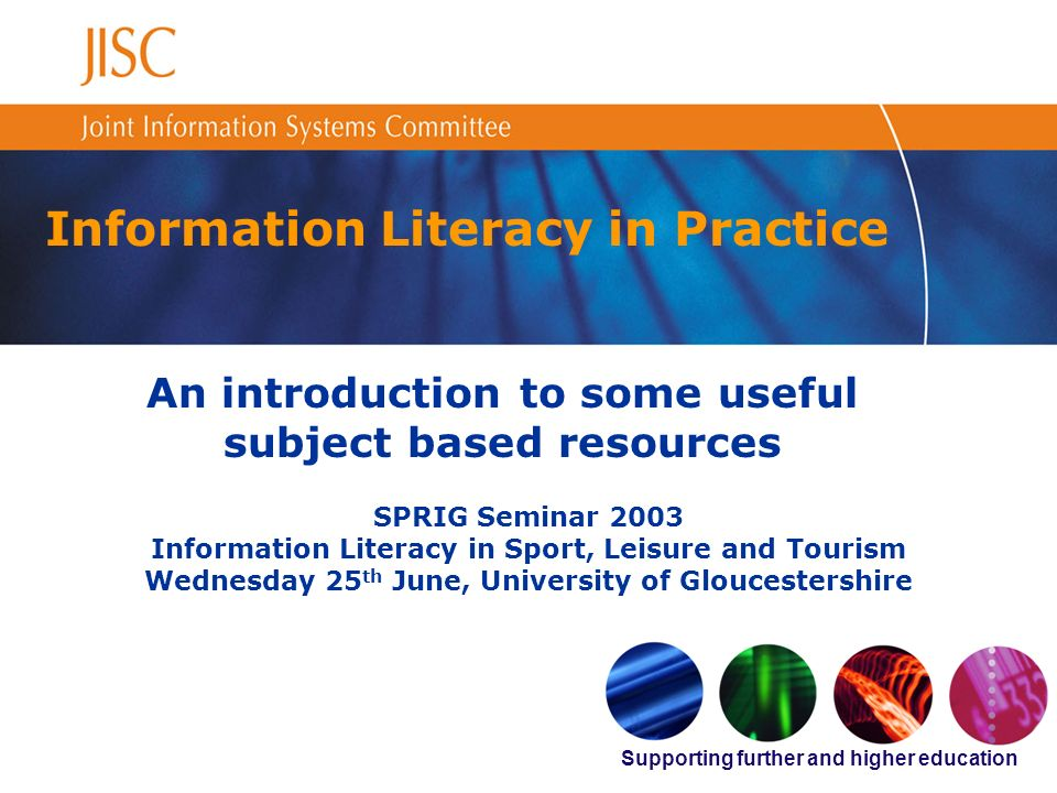 Supporting further and higher education Information Literacy in Practice An introduction to some useful subject based resources SPRIG Seminar 2003 Inf