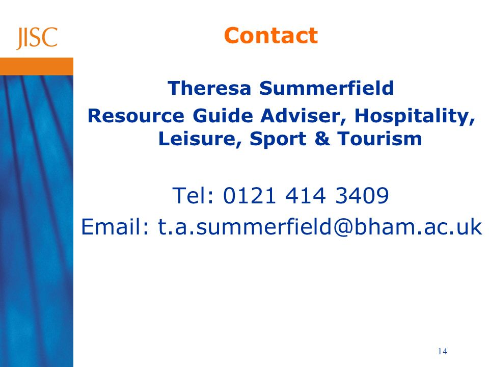 14 Contact Theresa Summerfield Resource Guide Adviser, Hospitality, Leisure, Sport & Tourism Tel: 0121 414 3409 Email: t.a.summerfield@bham.ac.uk