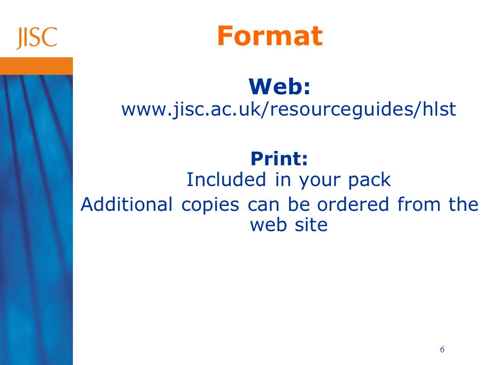 6 Format Web: www.jisc.ac.uk/resourceguides/hlst Print: Included in your pack Additional copies can be ordered from the web site