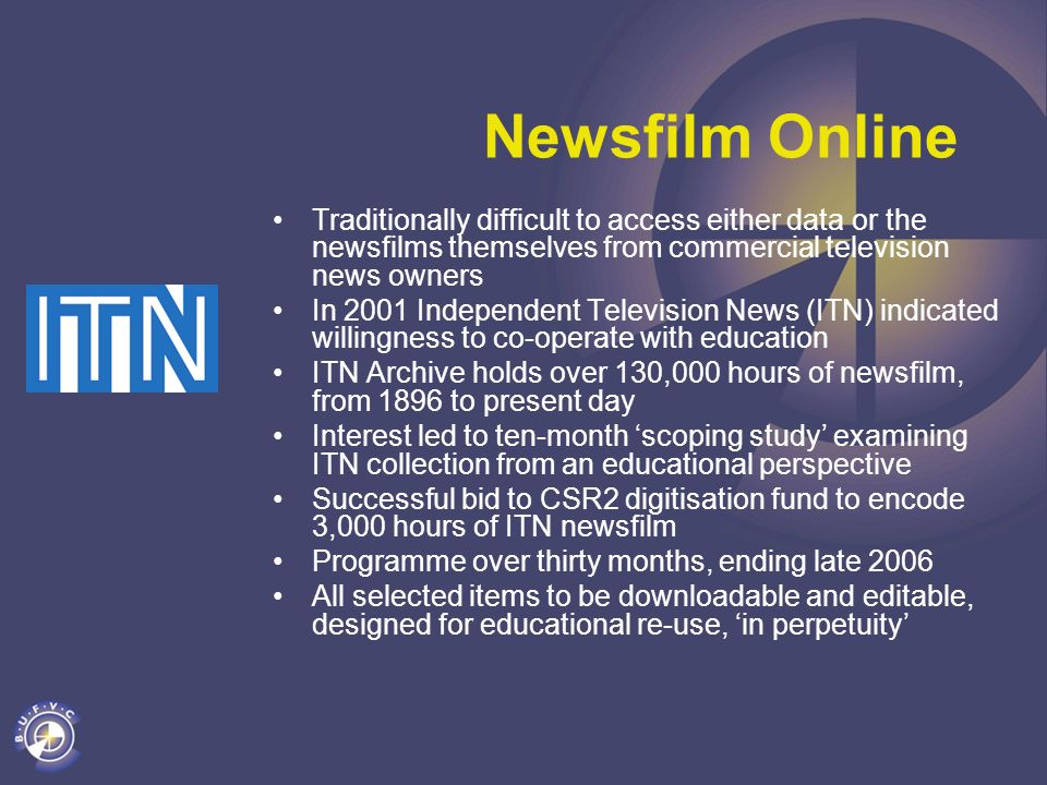 Newsfilm Online Traditionally difficult to access either data or the newsfilms themselves from commercial television news owners In 2001 Independent Television News (ITN) indicated willingness to co-operate with education ITN Archive holds over 130,000 hours of newsfilm, from 1896 to present day Interest led to ten-month scoping study examining ITN collection from an educational perspective Successful bid to CSR2 digitisation fund to encode 3,000 hours of ITN newsfilm Programme over thirty months, ending late 2006 All selected items to be downloadable and editable, designed for educational re-use, in perpetuity