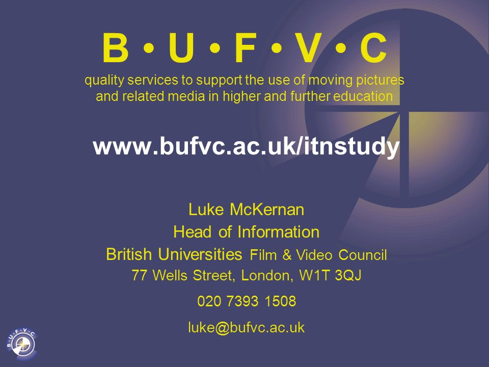 B U F V C quality services to support the use of moving pictures and related media in higher and further education www.bufvc.ac.uk/itnstudy Luke McKernan Head of Information British Universities Film & Video Council 77 Wells Street, London, W1T 3QJ 020 7393 1508 luke@bufvc.ac.uk