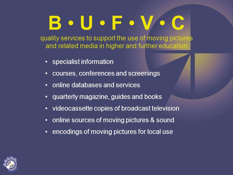 B U F V C quality services to support the use of moving pictures and related media in higher and further education specialist information courses, con