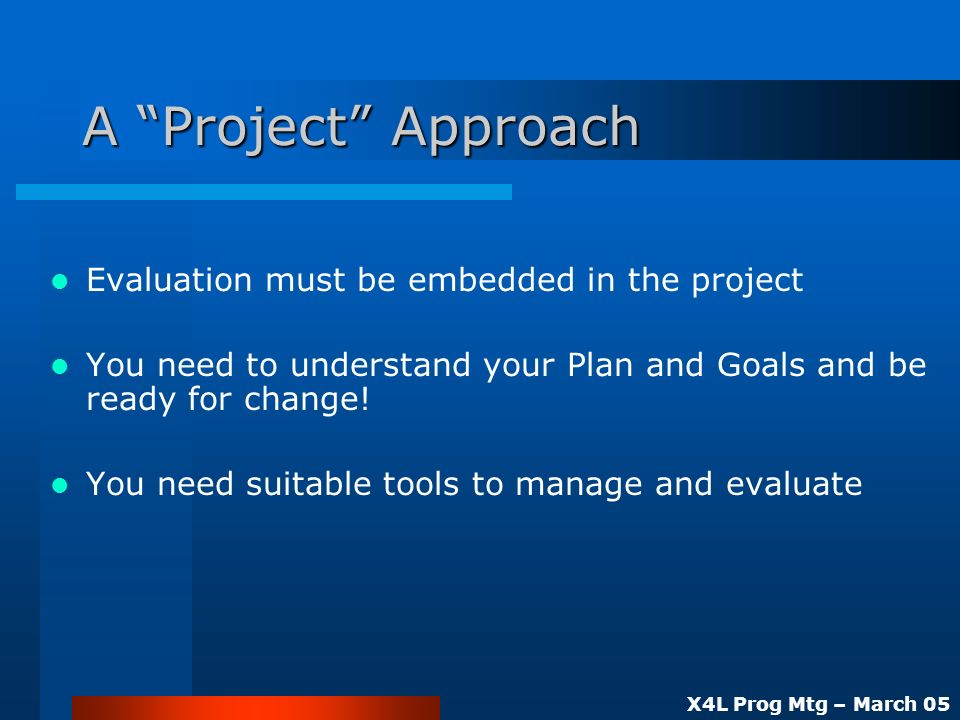 X4L Prog Mtg – March 05 A Project Approach Evaluation must be embedded in the project You need to understand your Plan and Goals and be ready for change.