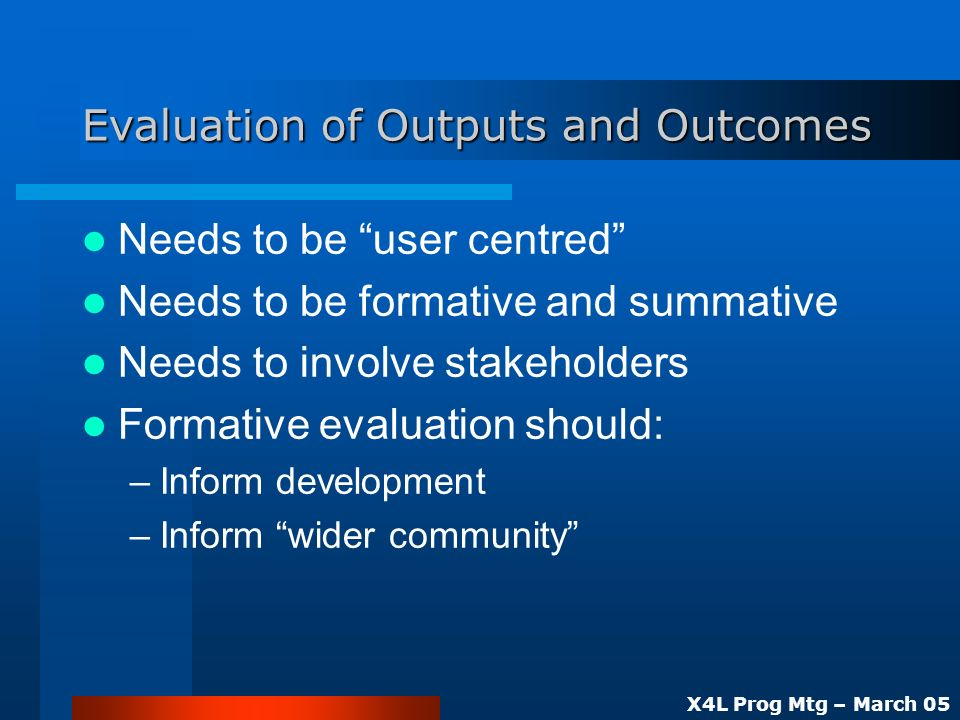 X4L Prog Mtg – March 05 Evaluation of Outputs and Outcomes Needs to be user centred Needs to be formative and summative Needs to involve stakeholders Formative evaluation should: –Inform development –Inform wider community