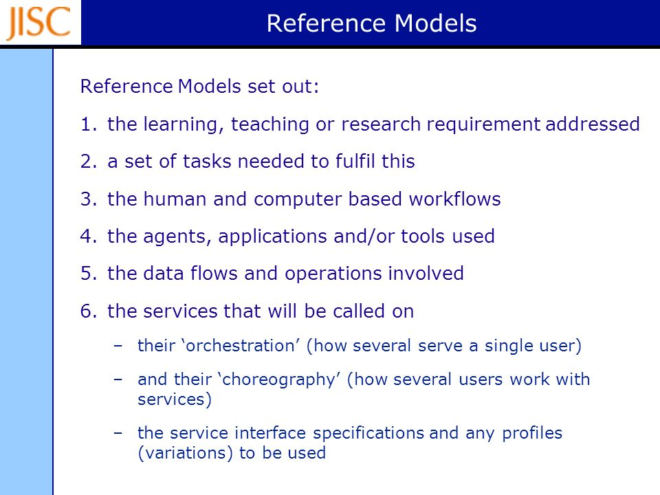 Reference Models Reference Models set out: 1.the learning, teaching or research requirement addressed 2.a set of tasks needed to fulfil this 3.the human and computer based workflows 4.the agents, applications and/or tools used 5.the data flows and operations involved 6.the services that will be called on –their orchestration (how several serve a single user) –and their choreography (how several users work with services) –the service interface specifications and any profiles (variations) to be used