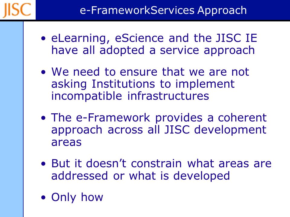 e-FrameworkServices Approach eLearning, eScience and the JISC IE have all adopted a service approach We need to ensure that we are not asking Institutions to implement incompatible infrastructures The e-Framework provides a coherent approach across all JISC development areas But it doesnt constrain what areas are addressed or what is developed Only how