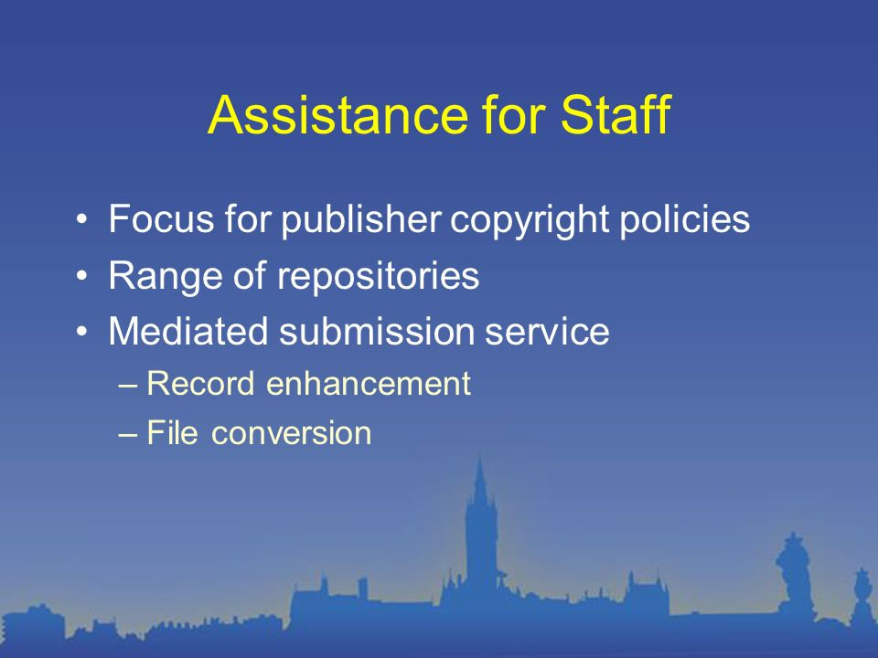 Assistance for Staff Focus for publisher copyright policies Range of repositories Mediated submission service –Record enhancement –File conversion