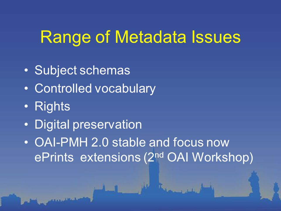 Range of Metadata Issues Subject schemas Controlled vocabulary Rights Digital preservation OAI-PMH 2.0 stable and focus now ePrints extensions (2 nd OAI Workshop)