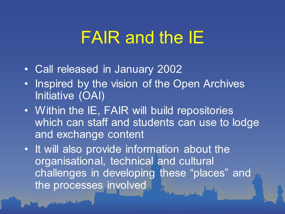 FAIR and the IE Call released in January 2002 Inspired by the vision of the Open Archives Initiative (OAI) Within the IE, FAIR will build repositories
