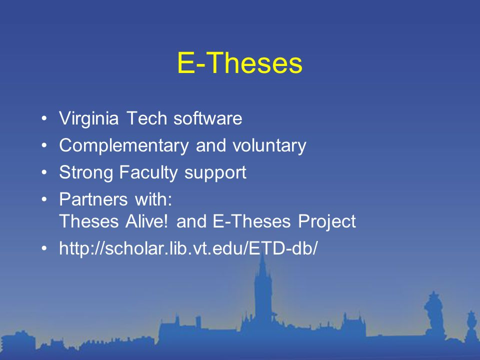 E-Theses Virginia Tech software Complementary and voluntary Strong Faculty support Partners with: Theses Alive.