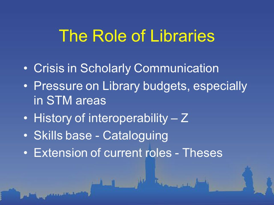 The Role of Libraries Crisis in Scholarly Communication Pressure on Library budgets, especially in STM areas History of interoperability – Z Skills base - Cataloguing Extension of current roles - Theses
