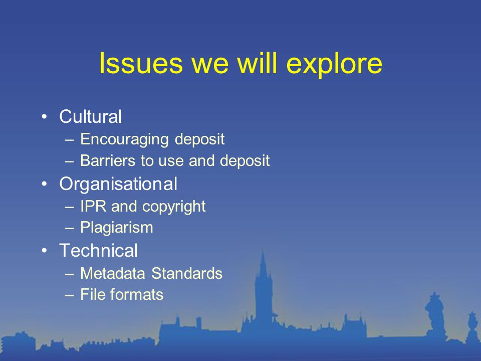 Issues we will explore Cultural –Encouraging deposit –Barriers to use and deposit Organisational –IPR and copyright –Plagiarism Technical –Metadata Standards –File formats