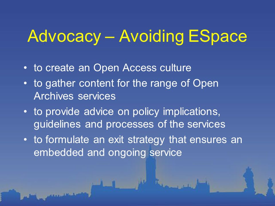 Advocacy – Avoiding ESpace to create an Open Access culture to gather content for the range of Open Archives services to provide advice on policy implications, guidelines and processes of the services to formulate an exit strategy that ensures an embedded and ongoing service